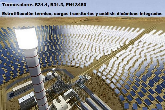 Termosolares B31.1, B31.3, EN13480. Estratificación térmica,  Cargas transitorias y análisis dinámicos integrados